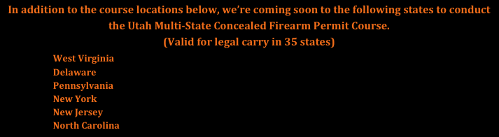 In addition to the course locations below, we're coming soon to the following states to conduct the Utah Multi-State Concealed Firearm Permit Course. 